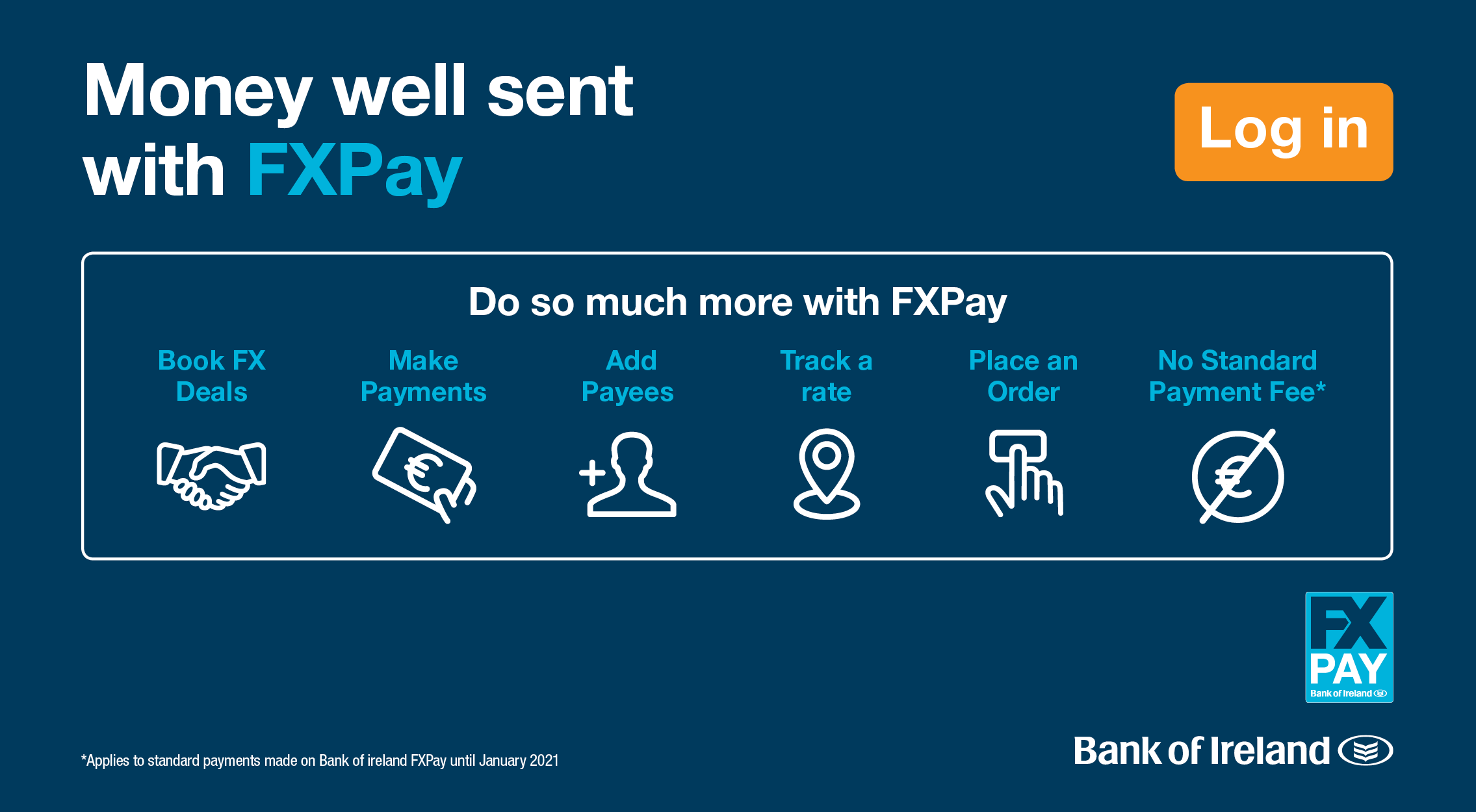 Money well sent with FX Pay Do so much more with FX Pay Book FX Deals Make Payments Add Payees Track a rate Place an Order No Standard Payment Fee Note: No Standard Payment Fee applies to standard payments made on Bank of Ireland FX Pay until January 2019